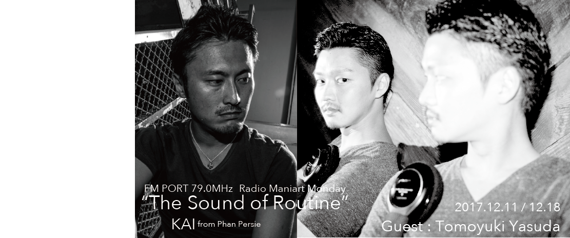 2017.12.11 MON, 18 MON – KAI : Navigator on FM PORT / the Sound of Routine - Guest: TOMOYUKI YASUDA