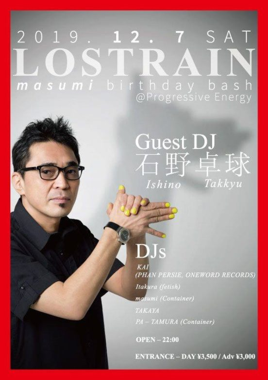 2019.12.7(sat) LOSTRAIN masumi birthday bash @Progressive Energy OPEN – 22:00 ENTRANCE – DAY ¥3,500 / Adv ¥3,000 Guest DJ – 石野卓球 DJ – KAI (PHAN PERSIE, ONEWORD RECORDS) Itakura(fetish) masumi(Container) TAKAYA PA – TAMURA(Container)